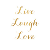 Live Laugh Love (gold foil) Live Laugh Love Words to Live By: Love Live Every Moment Live Love Laugh Peel & Stick Wall Decals Live Laugh Love - Black Live Well-Love Often-Love Much Peel & Stick Single Sheet Live Well, Love Much, Laugh Often Live Laugh Love - White