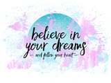 Believe In Your Dreams Follow Your Heart