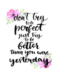 Don't Try to Be Perfect  Just Try to Be Better than You Were Yesterday - Inspirational Handwritten