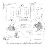 """Sure we have mortgage money  It's just that you can't have any"" - New Yorker Cartoon"