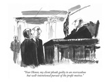 """""""Your Honor  my client pleads guilty to an overzealous but well-intentione…"""" - New Yorker Cartoon"""