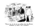 """""""Excuse me  sir  but are you talking about the Western civilization of whi…"""" - New Yorker Cartoon"""