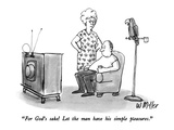 """For God's sake!  Let the man have his simple pleasures"" - New Yorker Cartoon"