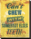 You Can't Chew with Somebody Elses Teeth
