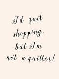 I'd Quit Shopping