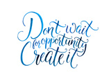 Don't Wait for Opportunity Create It Motivational Quote about Life and Business Challenging Slog