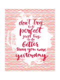 Don't Try to Be Perfect  Just Try to Be Better than You Were Yesterday - Inspirational Quote at Pin
