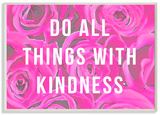 Do All Things With Kindness Roses