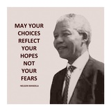 May Your Choices Reflect Your Hopes - Nelson Mandela