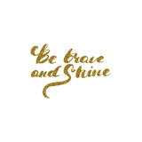 Be Brave and Shine - Hand Drawn Lettering with Gold Glitter Texture